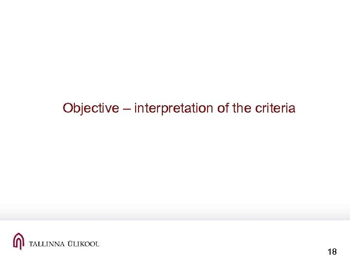 Objective – interpretation of the criteria 18