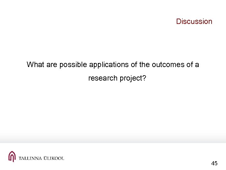 Discussion What are possible applications of the outcomes of a research project? 45