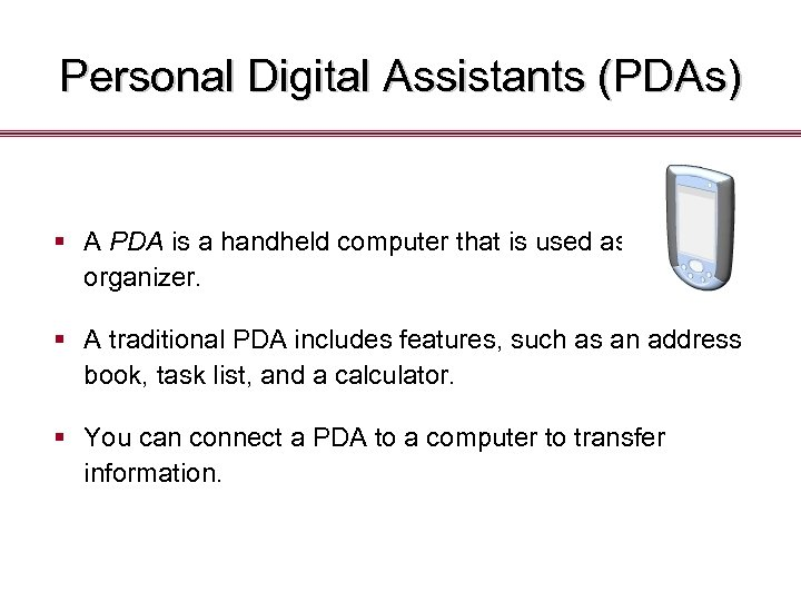 Personal Digital Assistants (PDAs) § A PDA is a handheld computer that is used