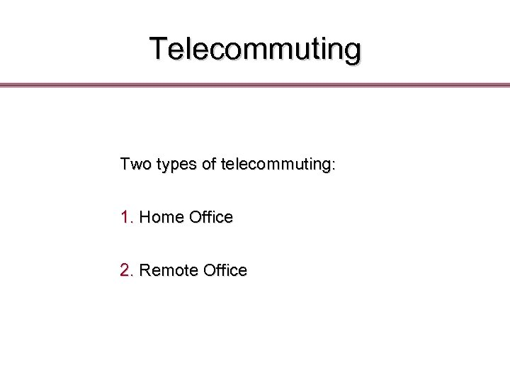 Telecommuting Two types of telecommuting: 1. Home Office 2. Remote Office