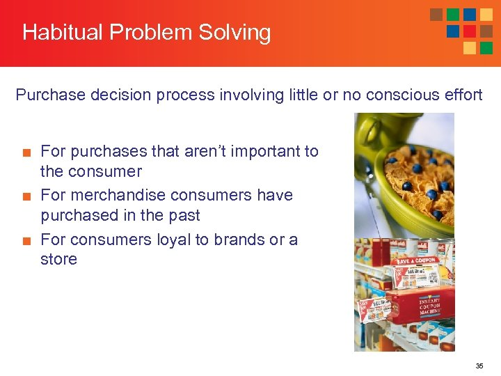 Habitual Problem Solving Purchase decision process involving little or no conscious effort ■ For
