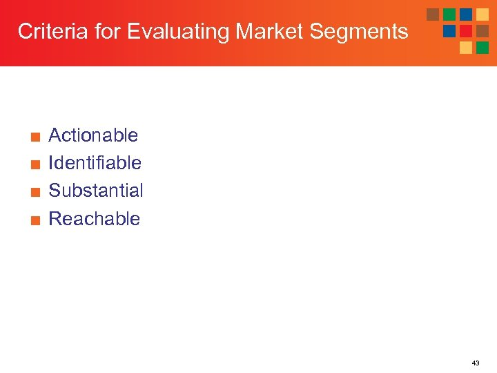 Criteria for Evaluating Market Segments ■ ■ Actionable Identifiable Substantial Reachable 43