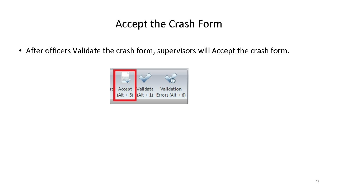 Accept the Crash Form • After officers Validate the crash form, supervisors will Accept