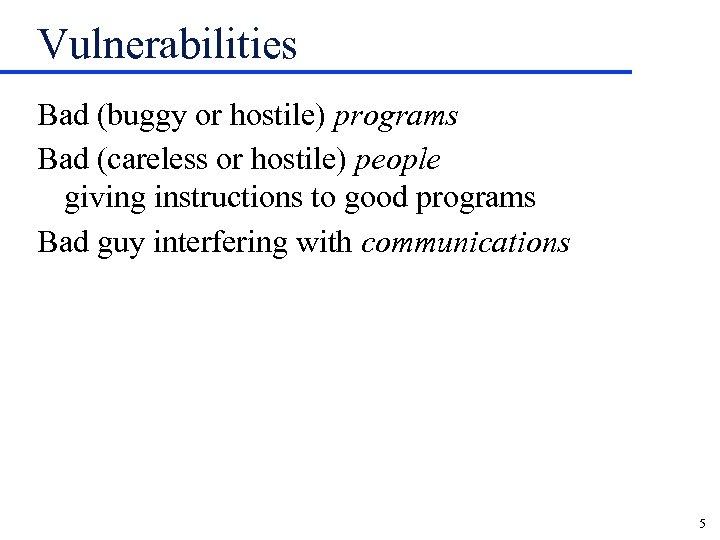 Vulnerabilities Bad (buggy or hostile) programs Bad (careless or hostile) people giving instructions to