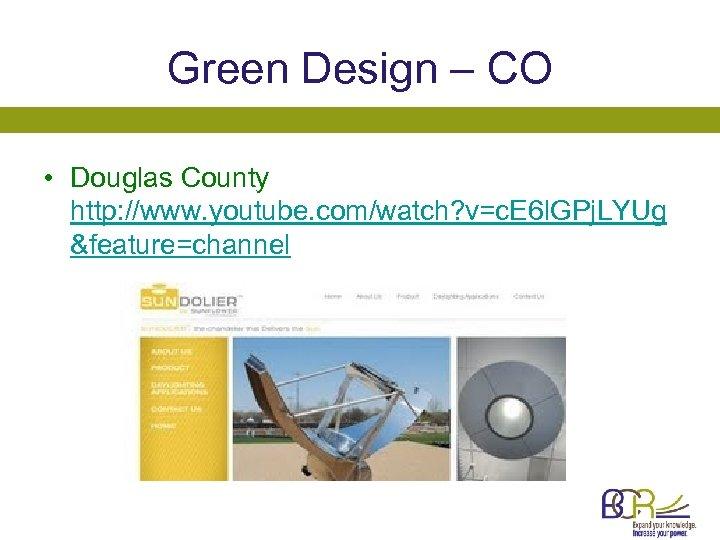 Green Design – CO • Douglas County http: //www. youtube. com/watch? v=c. E 6