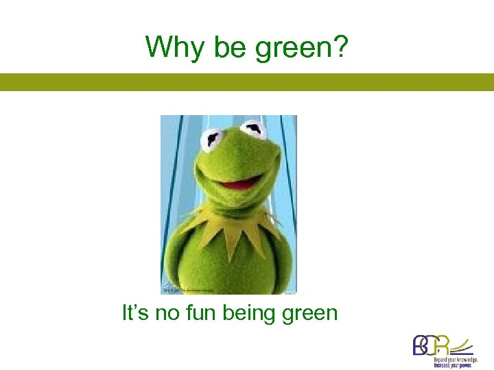 Why be green? It's no fun being green