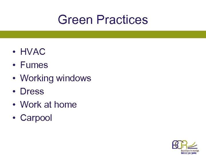 Green Practices • • • HVAC Fumes Working windows Dress Work at home Carpool
