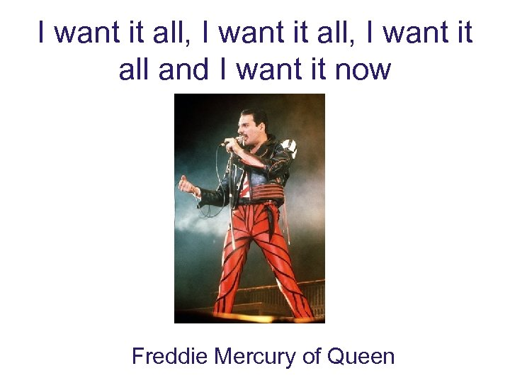 I want it all, I want it all and I want it now Freddie