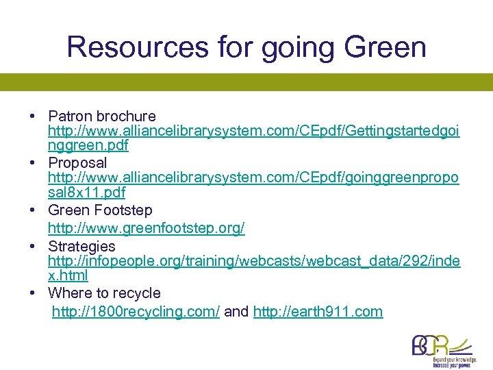 Resources for going Green • Patron brochure http: //www. alliancelibrarysystem. com/CEpdf/Gettingstartedgoi nggreen. pdf •