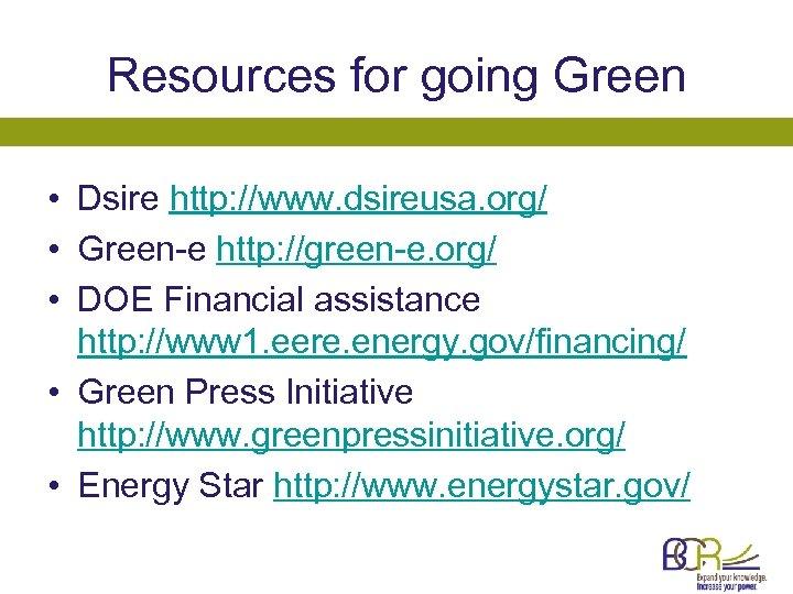 Resources for going Green • Dsire http: //www. dsireusa. org/ • Green-e http: //green-e.