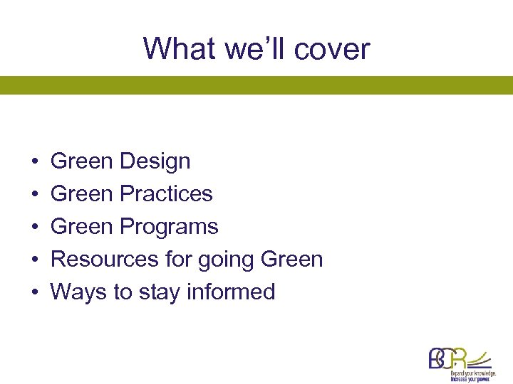 What we'll cover • • • Green Design Green Practices Green Programs Resources for