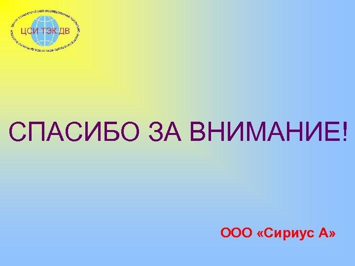 СПАСИБО ЗА ВНИМАНИЕ! ООО «Сириус А»
