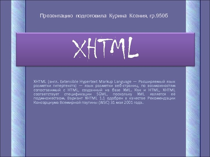 Презентацию подготовила Курина Ксения, гр. 950 б XHTML (англ. Extensible Hypertext Markup Language —