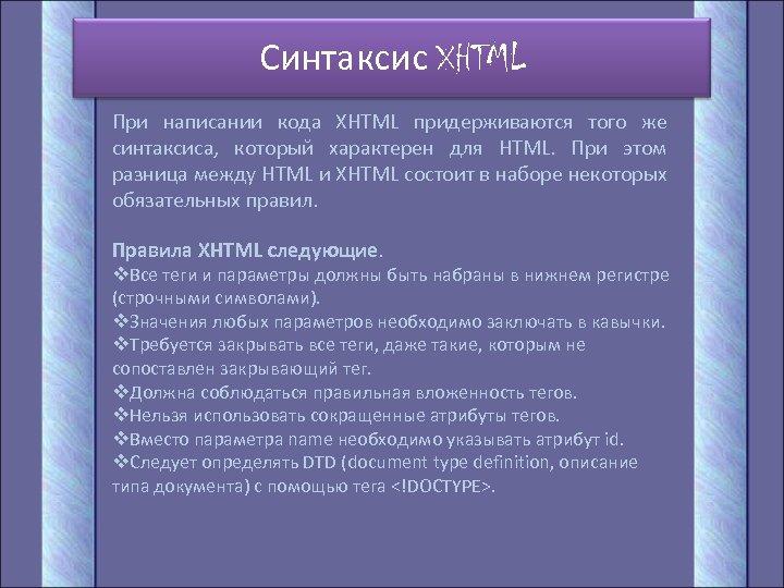 Синтаксис XHTML При написании кода XHTML придерживаются того же синтаксиса, который характерен для HTML.