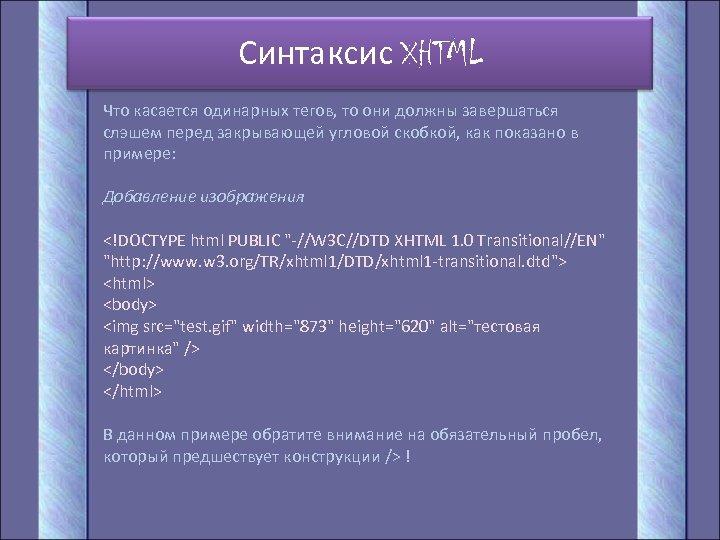 Синтаксис XHTML Что касается одинарных тегов, то они должны завершаться слэшем перед закрывающей угловой