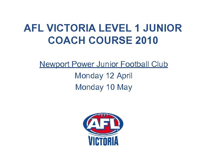 AFL VICTORIA LEVEL 1 JUNIOR COACH COURSE 2010 Newport Power Junior Football Club Monday