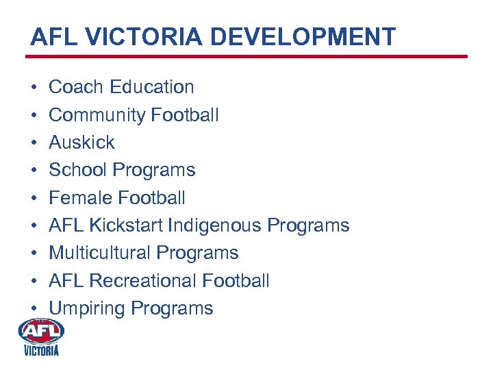 AFL VICTORIA DEVELOPMENT • • • Coach Education Community Football Auskick School Programs Female