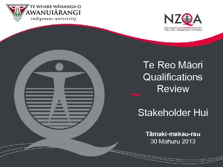 Te Reo Māori Qualifications Review Stakeholder Hui Tāmaki-makau-rau 30 Mahuru 2013