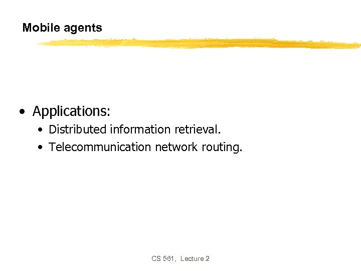 Mobile agents • Applications: • Distributed information retrieval. • Telecommunication network routing. CS 561,
