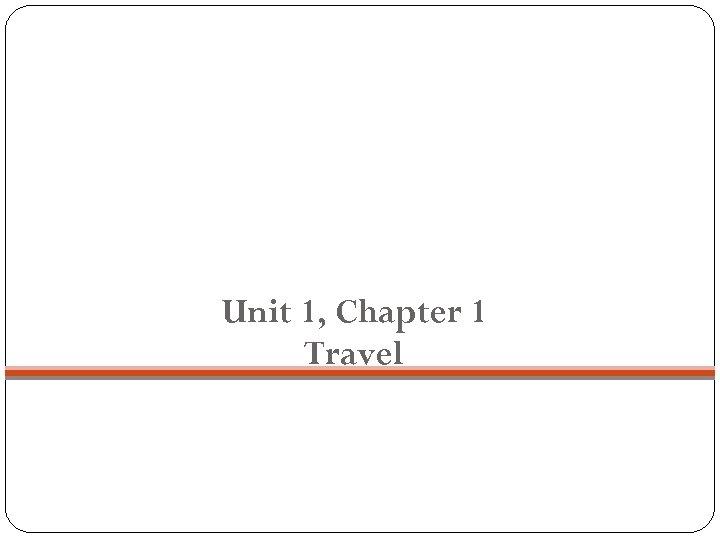 Unit 1, chapter 1 Unit 1, Chapter 1 Travel