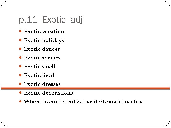 p. 11 Exotic adj Exotic vacations Exotic holidays Exotic dancer Exotic species Exotic smell