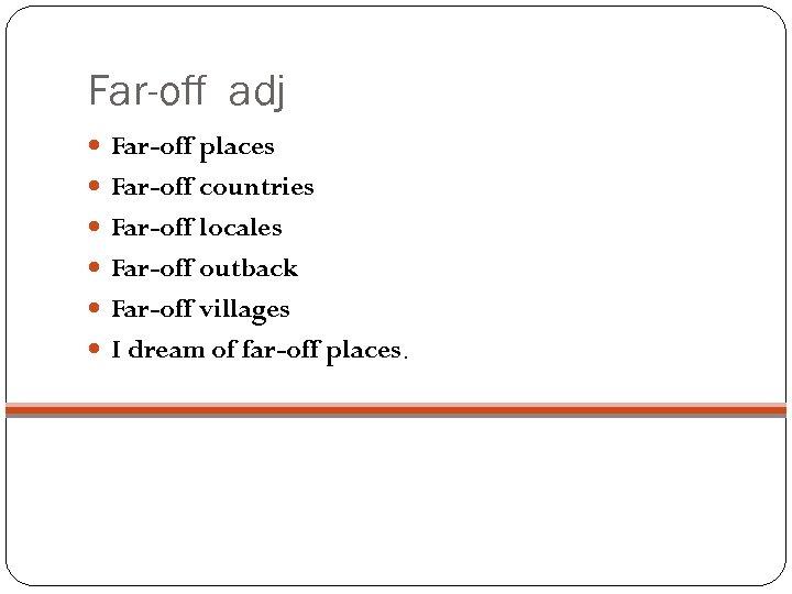 Far-off adj Far-off places Far-off countries Far-off locales Far-off outback Far-off villages I dream