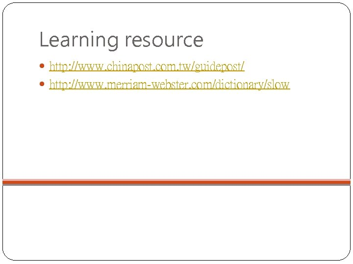 Learning resource http: //www. chinapost. com. tw/guidepost/ http: //www. merriam-webster. com/dictionary/slow