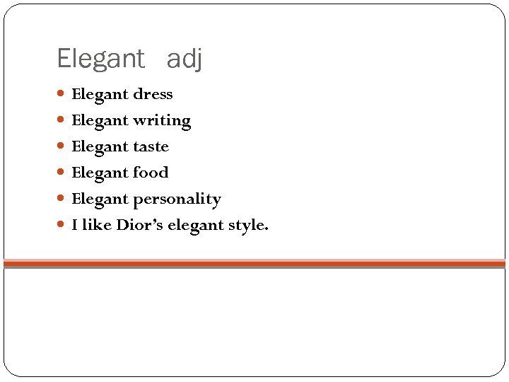 Elegant adj Elegant dress Elegant writing Elegant taste Elegant food Elegant personality I like