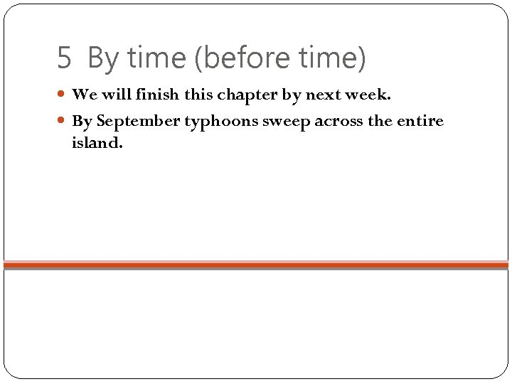 5 By time (before time) We will finish this chapter by next week. By