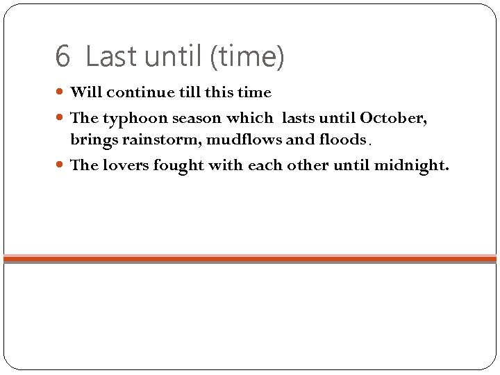 6 Last until (time) Will continue till this time The typhoon season which lasts