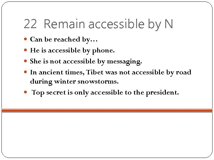 22 Remain accessible by N Can be reached by… He is accessible by phone.