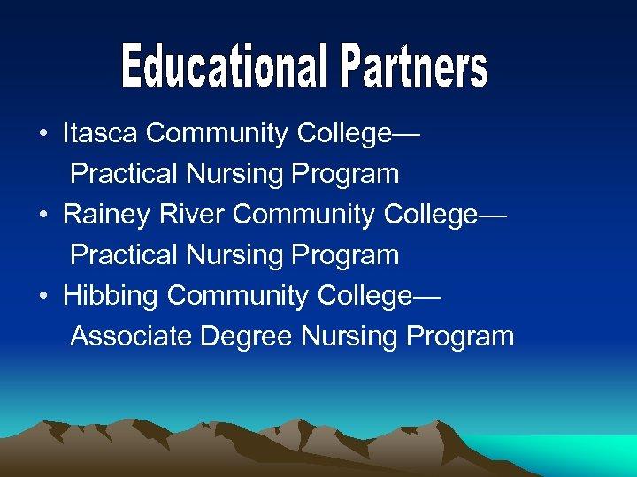 • Itasca Community College— Practical Nursing Program • Rainey River Community College— Practical