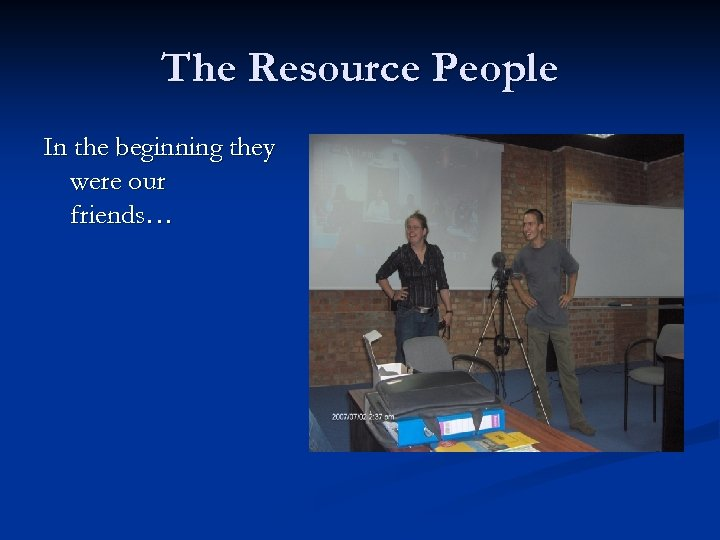 The Resource People In the beginning they were our friends…