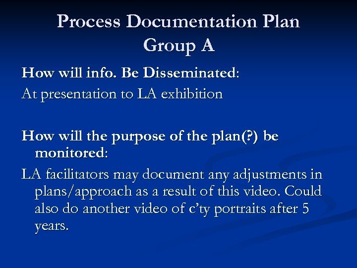 Process Documentation Plan Group A How will info. Be Disseminated: At presentation to LA