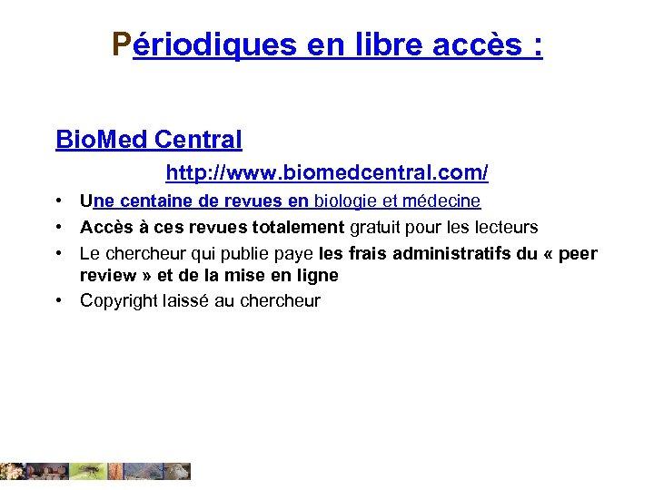 Périodiques en libre accès : Bio. Med Central http: //www. biomedcentral. com/ • Une