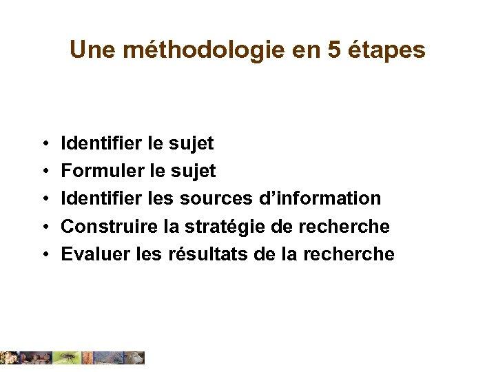 Une méthodologie en 5 étapes • • • Identifier le sujet Formuler le sujet