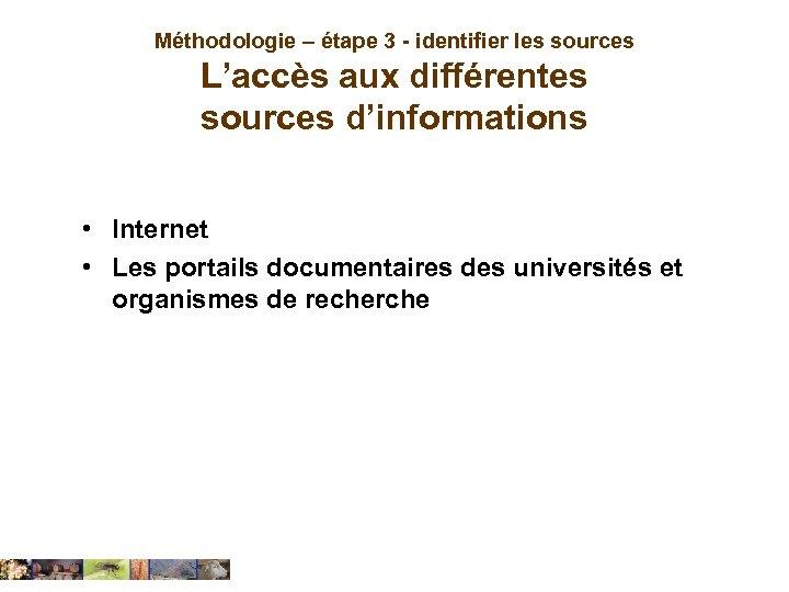 Méthodologie – étape 3 - identifier les sources L'accès aux différentes sources d'informations •