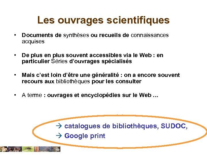 Les ouvrages scientifiques • Documents de synthèses ou recueils de connaissances acquises • De