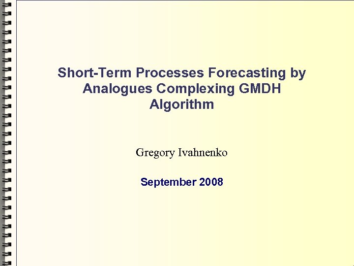 Short-Term Processes Forecasting by Analogues Complexing GMDH Algorithm Gregory Ivahnenko September 2008