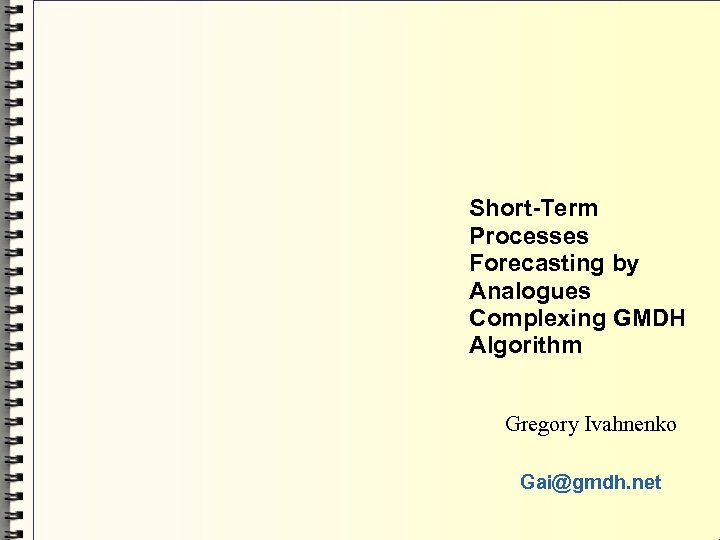 Short-Term Processes Forecasting by Analogues Complexing GMDH Algorithm Gregory Ivahnenko Gai@gmdh. net