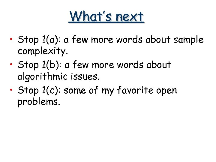 What's next • Stop 1(a): a few more words about sample complexity. • Stop