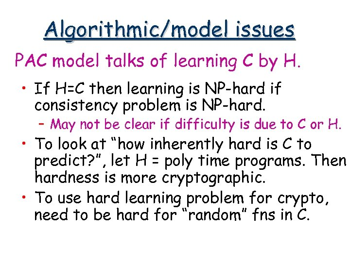 Algorithmic/model issues PAC model talks of learning C by H. • If H=C then