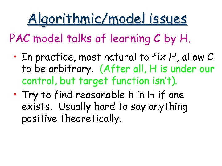 Algorithmic/model issues PAC model talks of learning C by H. • In practice, most