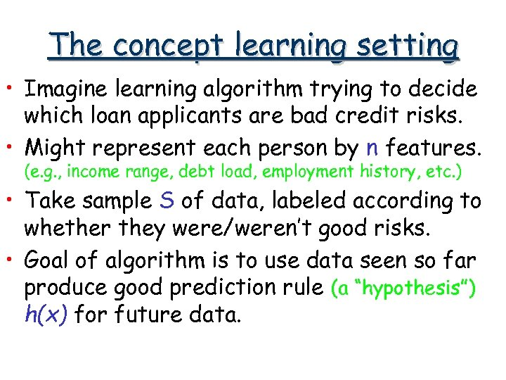 The concept learning setting • Imagine learning algorithm trying to decide which loan applicants