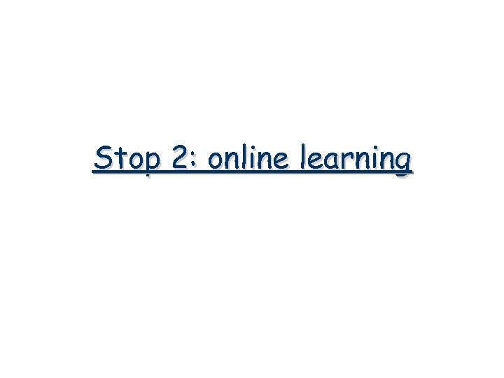 Stop 2: online learning