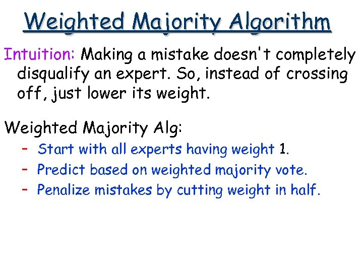 Weighted Majority Algorithm Intuition: Making a mistake doesn't completely disqualify an expert. So, instead