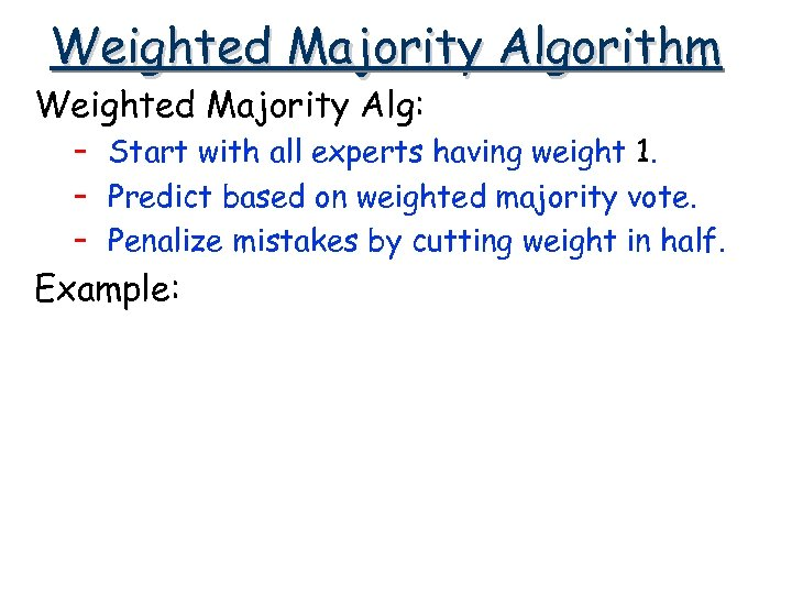 Weighted Majority Algorithm Weighted Majority Alg: – Start with all experts having weight 1.