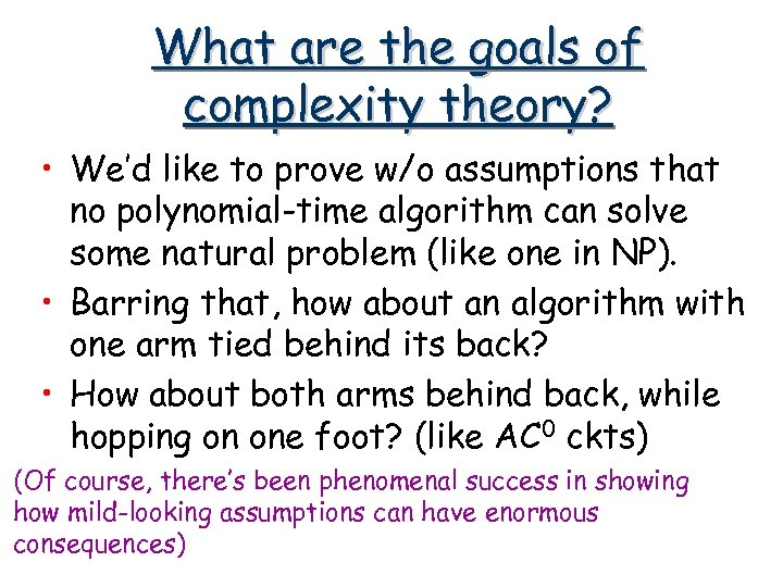 What are the goals of complexity theory? • We'd like to prove w/o assumptions