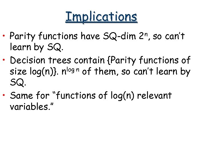 Implications • Parity functions have SQ-dim 2 n, so can't learn by SQ. •