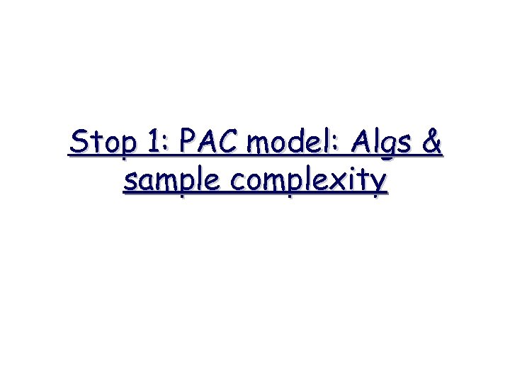 Stop 1: PAC model: Algs & sample complexity